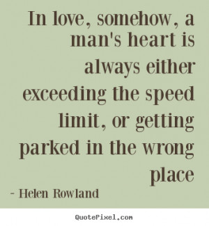 In love, somehow, a man's heart is always either exceeding the speed ...