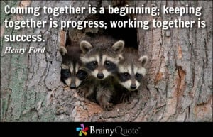 Coming together is a beginning; keeping together is progress; working ...