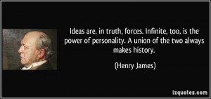 Ideas are, in truth, forces. Infinite, too, is the power of ...