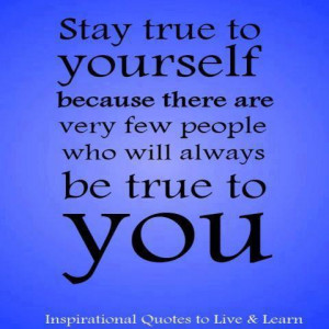 Stay True To Yourself ecause There re Very Few People Who Will ...