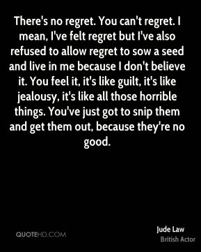 Jude Law - There's no regret. You can't regret. I mean, I've felt ...
