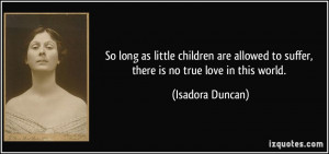 ... to suffer, there is no true love in this world. - Isadora Duncan