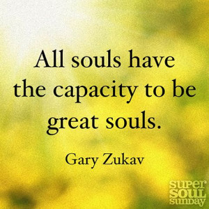 All souls have the capacity to be great souls. — Gary Zukav