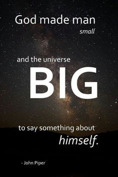 ... and the universe BIG to say something about Himself. ~ John Piper More