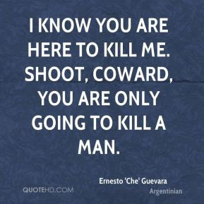 ... you are here to kill me. Shoot, coward, you are only going to kill a