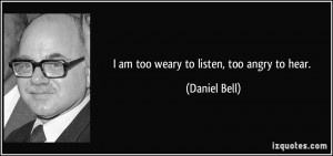 quote-i-am-too-weary-to-listen-too-angry-to-hear-daniel-bell-15029.jpg