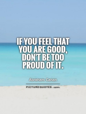 ... you feel that you are good, don't be too proud of it. Picture Quote #1