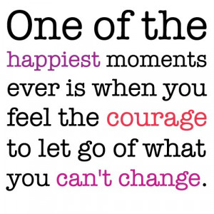 ... You Feel the Courage to Let go of What You Can't Change ~ Life Quote