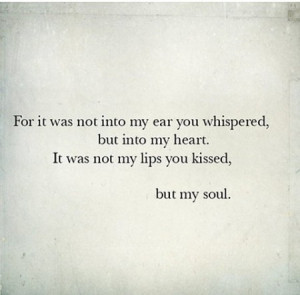 For it was not into my ear you whispered, but into my heart, It was ...