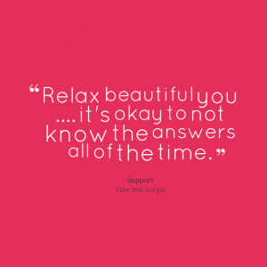 Quotes Picture: relax beautiful you it's okay to not know the answers ...