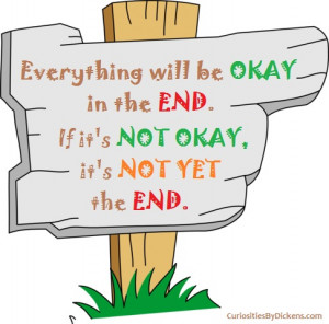 Everything will be okay in the end. If it's not okay. It's not yet the ...