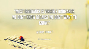 Most ignorance is vincible ignorance. We don't know because we don't ...