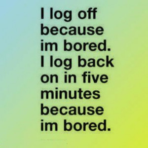 Boring Day Quotes I Log Off Because Im Bored