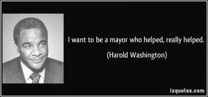 want to be a mayor who helped, really helped. - Harold Washington