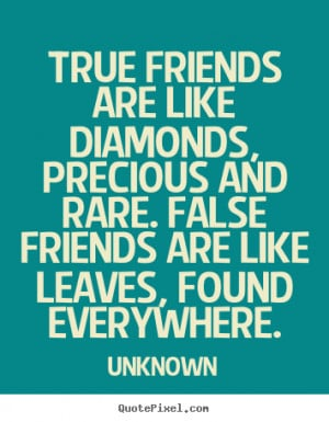 True friends are like diamonds, precious and rare. False friends are ...