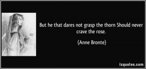 But he that dares not grasp the thorn Should never crave the rose ...