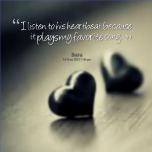 Quotes Picture: i listen to his heartbeat because it plays my favorite ...