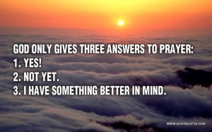 God only gives three answers to prayer: 1. 'Yes!' 2. 'Not yet.' 3. 'I ...