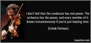 feel that the conductor has real power. The orchestra has the power ...