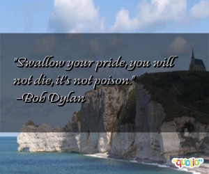 Swallow your pride, you will not die, it's not poison. -Bob Dylan