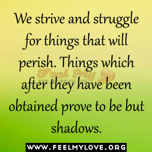 We strive and struggle for things that will perish. Things which after ...
