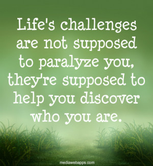 Life's challenges are not supposed to paralyze you, they're supposed ...