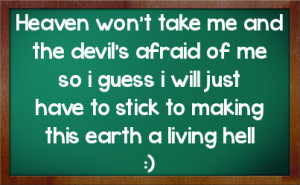 Heaven won't take me and the devil's afraid of me so i guess i will ...