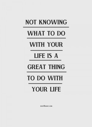 Not knowing what to do with your life is a great thing to do with your ...