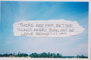 "There Are Far Better Things Ahead Than Any We Leave Behind "" - C.S ..."