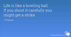 Life is like a bowling ball. If you shoot it carefully you might get a ...