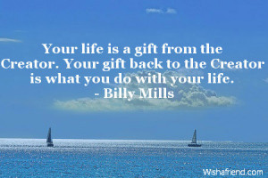 Your life is a gift from the Creator. Your gift back to the Creator is ...