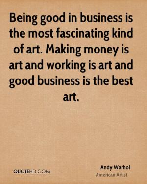 Being good in business is the most fascinating kind of art. Making ...