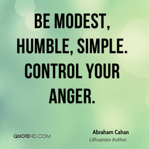 Be modest, humble, simple. Control your anger.