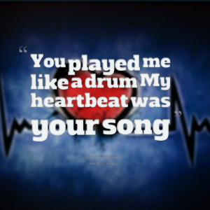Quotes Picture: you played me like a drum my heartbeat was your song