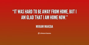 ... It was hard to be away from home, but I am glad that I am home now