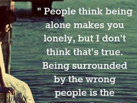 Think Being Alone Makes You Lonely But I Don't Think That's True Being ...