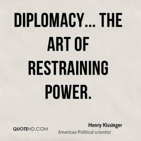 Henry Kissinger - Diplomacy... the art of restraining power.