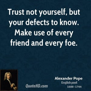 Trust not yourself, but your defects to know. Make use of every friend ...