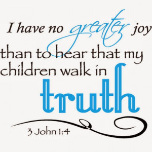... greater joy than to hear that my children walk in truth. 3 John 1 : 4