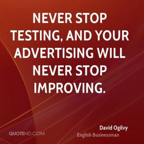 ... Never stop testing, and your advertising will never stop improving
