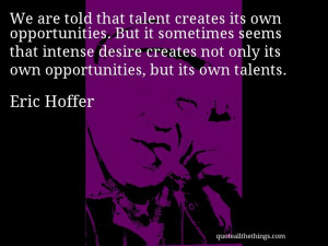 Eric Hoffer - quote -- We are told that talent creates its own ...
