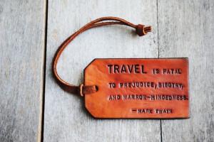 Travel is Fatal to Prejudice, Bigotry, and Narrow-mindedness. Ready ...