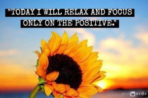 Today I Will Relax And Focus Only On The Positive: Quote About Today ...
