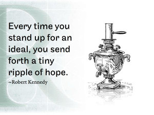 ... up for an ideal, you send forth a tiny ripple of hope. ~Robert Kennedy