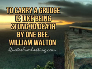 To carry a grudge is like being stung to death by one bee ...