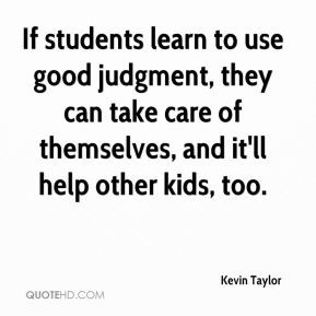 Kevin Taylor - If students learn to use good judgment, they can take ...