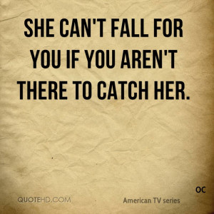 She can't fall for you if you aren't there to catch her.