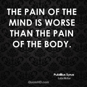 The pain of the mind is worse than the pain of the body.
