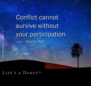 Conflict Cannot Survive Without Your Participation. ~ Wayne Dyer