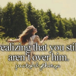 Realizing that you're still not over him.
